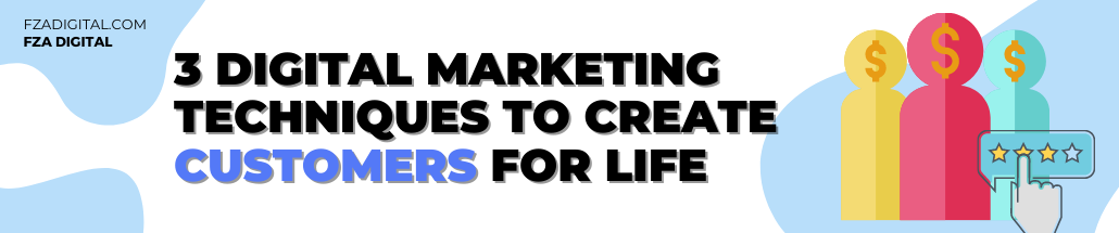 3 Digital Marketing Techniques to Create Customers For Life